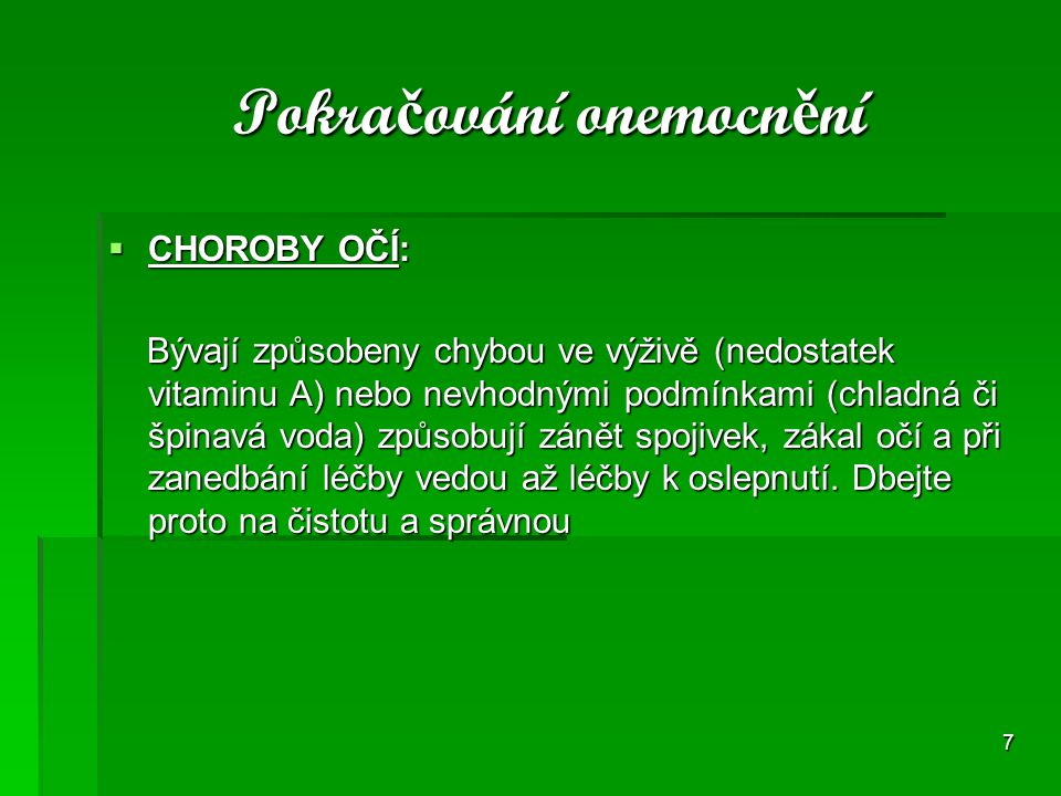 7 Pokra č ování onemocn ě ní Pokra č ování onemocn ě ní  CHOROBY OČÍ: Bývají způsobeny chybou ve výživě (nedostatek vitaminu A) nebo nevhodnými podmí