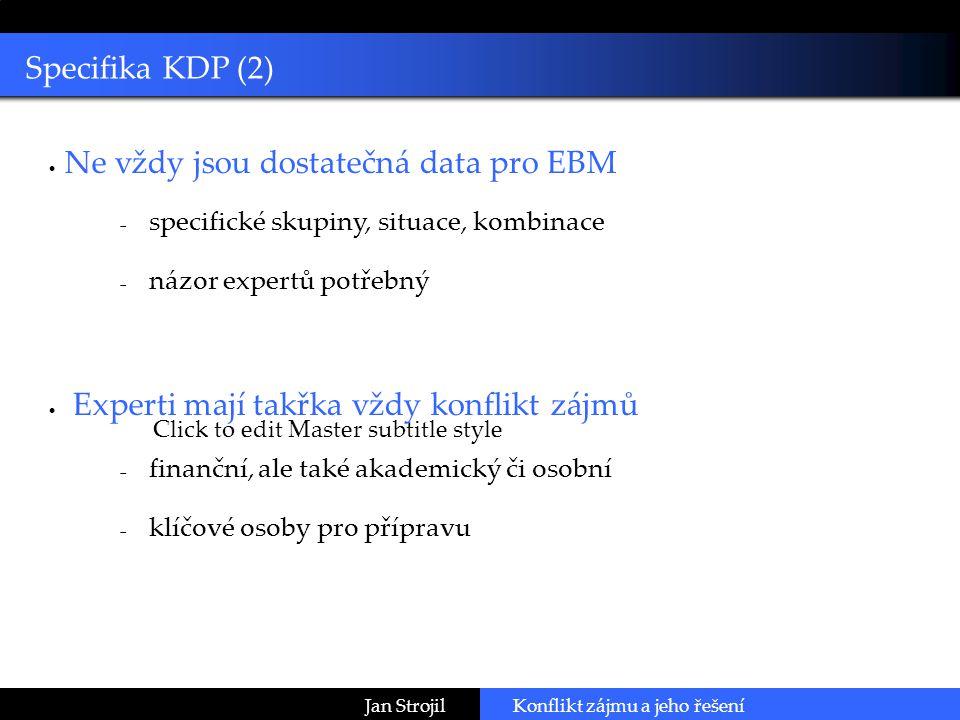 Click to edit Master subtitle style Specifika KDP (2) Jan Strojil  Ne vždy jsou dostatečná data pro EBM  specifické skupiny, situace, kombinace  názor expertů potřebný  Experti mají takřka vždy konflikt zájmů  finanční, ale také akademický či osobní  klíčové osoby pro přípravu Konflikt zájmu a jeho řešení