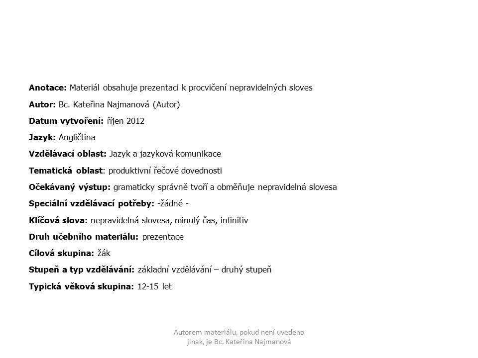 Anotace: Materiál obsahuje prezentaci k procvičení nepravidelných sloves Autor: Bc. Kateřina Najmanová (Autor) Datum vytvoření: říjen 2012 Jazyk: Angl