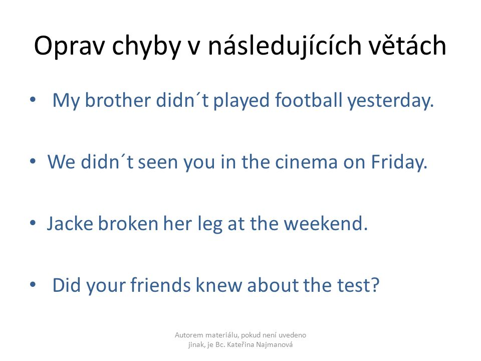 Oprav chyby v následujících větách My brother didn´t played football yesterday. We didn´t seen you in the cinema on Friday. Jacke broken her leg at th