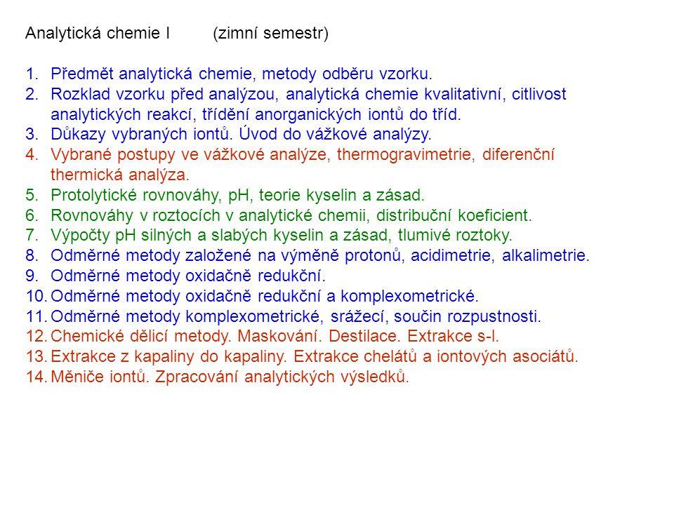 Analytická chemie I (zimní semestr) 1.Předmět analytická chemie, metody odběru vzorku. 2.Rozklad vzorku před analýzou, analytická chemie kvalitativní,