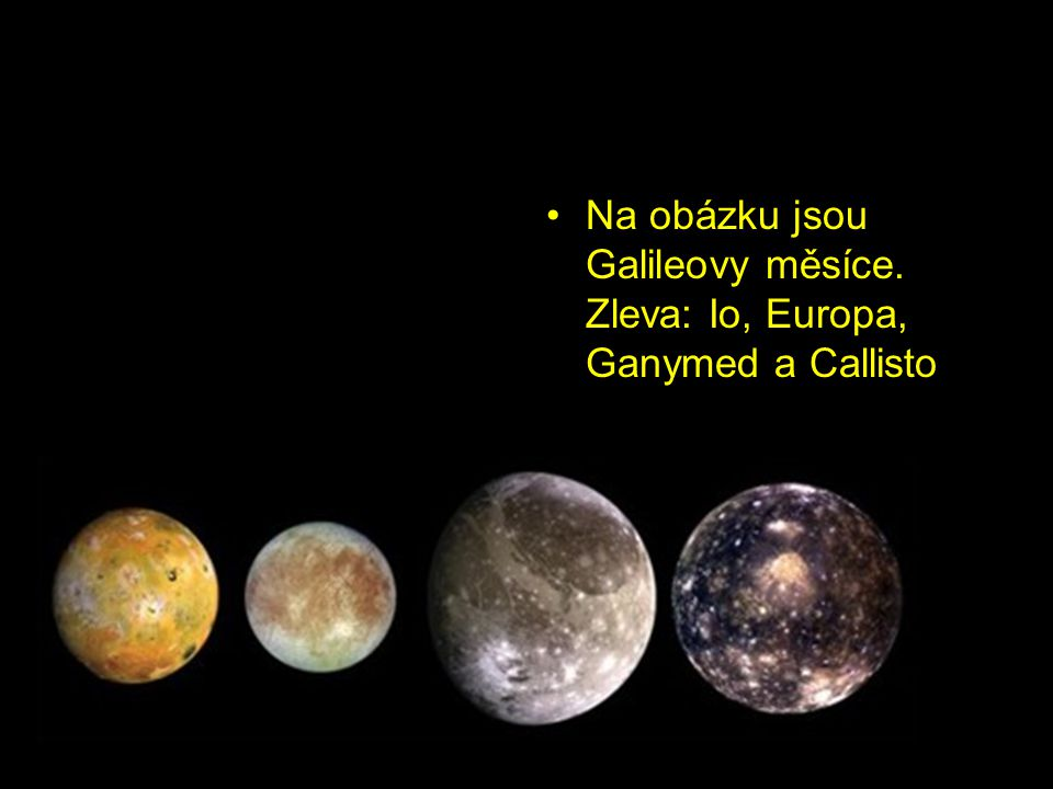 Galileovy měsíce Čtyři největší jupiterovy měsíce objevil již v roce 1610 Galileo Galilei, proto se jim říká Galileovy měsíce Jsou to Io, Europa, Gany