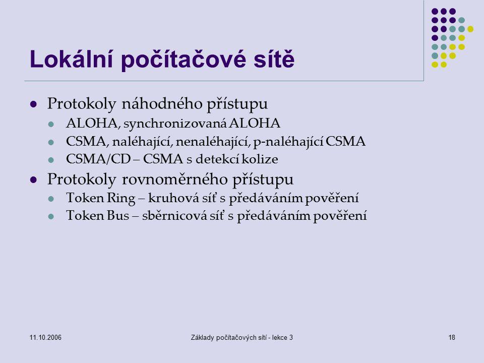 11.10.2006Základy počítačových sítí - lekce 318 Lokální počítačové sítě Protokoly náhodného přístupu ALOHA, synchronizovaná ALOHA CSMA, naléhající, nenaléhající, p-naléhající CSMA CSMA/CD – CSMA s detekcí kolize Protokoly rovnoměrného přístupu Token Ring – kruhová síť s předáváním pověření Token Bus – sběrnicová síť s předáváním pověření