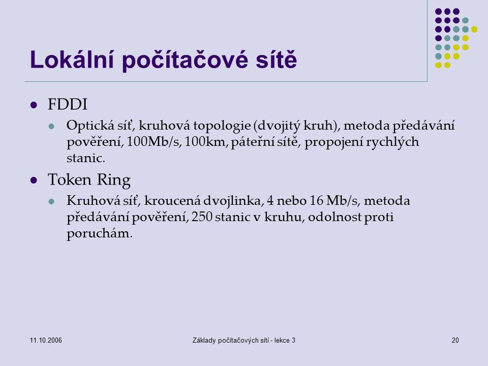 11.10.2006Základy počítačových sítí - lekce 320 Lokální počítačové sítě FDDI Optická síť, kruhová topologie (dvojitý kruh), metoda předávání pověření, 100Mb/s, 100km, páteřní sítě, propojení rychlých stanic.