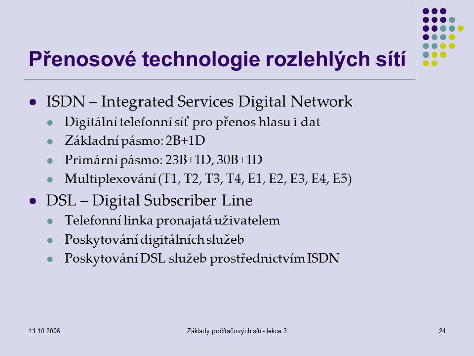 11.10.2006Základy počítačových sítí - lekce 324 Přenosové technologie rozlehlých sítí ISDN – Integrated Services Digital Network Digitální telefonní síť pro přenos hlasu i dat Základní pásmo: 2B+1D Primární pásmo: 23B+1D, 30B+1D Multiplexování (T1, T2, T3, T4, E1, E2, E3, E4, E5) DSL – Digital Subscriber Line Telefonní linka pronajatá uživatelem Poskytování digitálních služeb Poskytování DSL služeb prostřednictvím ISDN