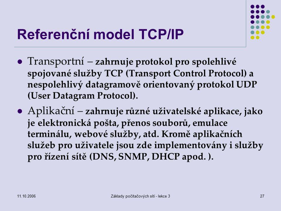 11.10.2006Základy počítačových sítí - lekce 327 Referenční model TCP/IP Transportní – zahrnuje protokol pro spolehlivé spojované služby TCP (Transport Control Protocol) a nespolehlivý datagramově orientovaný protokol UDP (User Datagram Protocol).