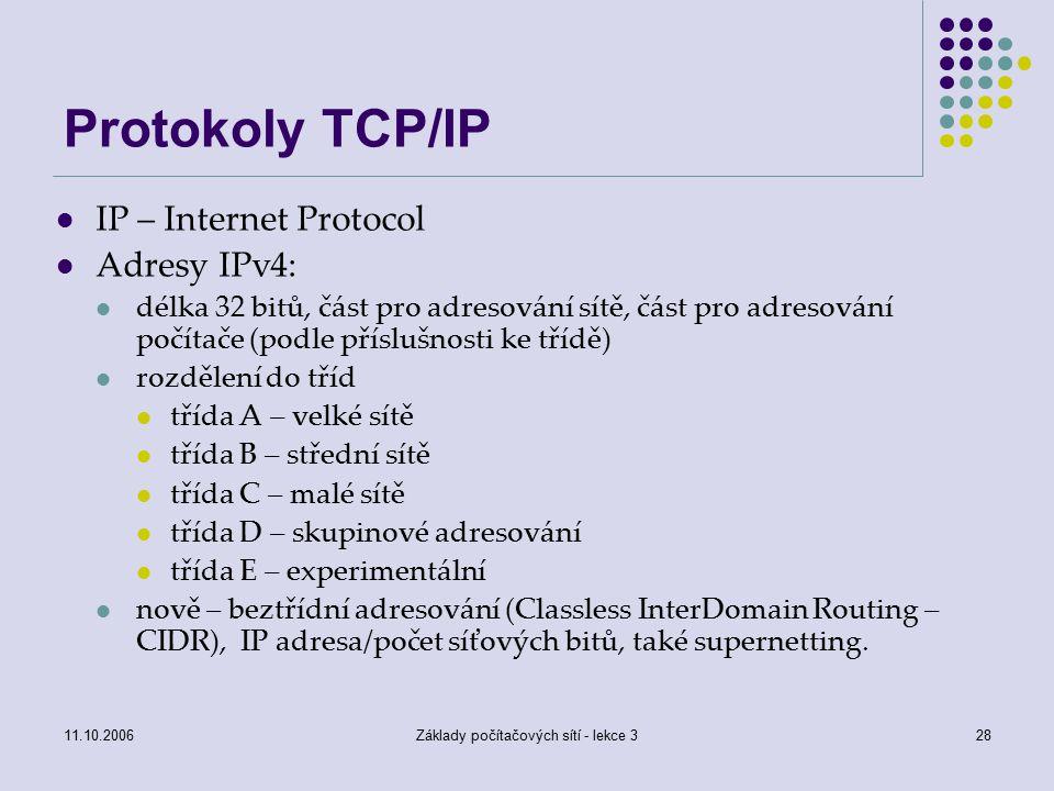 11.10.2006Základy počítačových sítí - lekce 328 Protokoly TCP/IP IP – Internet Protocol Adresy IPv4: délka 32 bitů, část pro adresování sítě, část pro adresování počítače (podle příslušnosti ke třídě) rozdělení do tříd třída A – velké sítě třída B – střední sítě třída C – malé sítě třída D – skupinové adresování třída E – experimentální nově – beztřídní adresování (Classless InterDomain Routing – CIDR), IP adresa/počet síťových bitů, také supernetting.