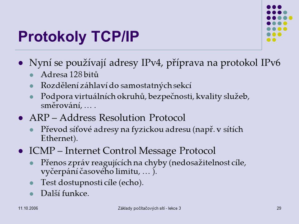 11.10.2006Základy počítačových sítí - lekce 329 Protokoly TCP/IP Nyní se používají adresy IPv4, příprava na protokol IPv6 Adresa 128 bitů Rozdělení záhlaví do samostatných sekcí Podpora virtuálních okruhů, bezpečnosti, kvality služeb, směrování, ….