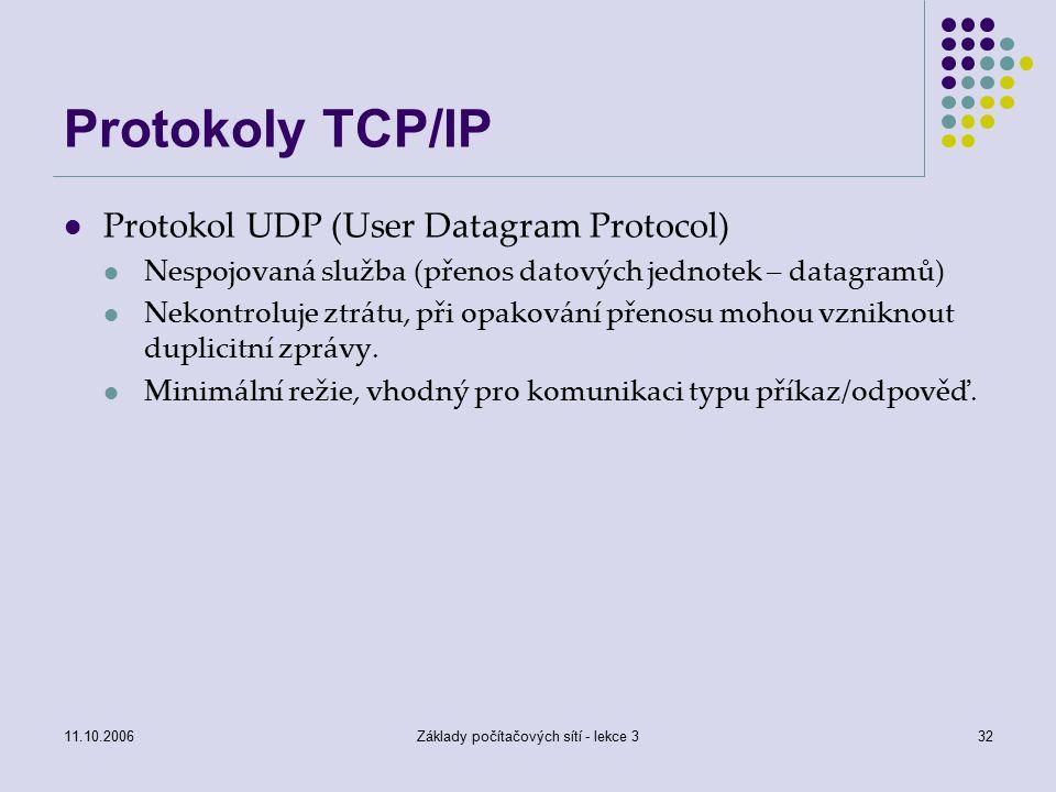 11.10.2006Základy počítačových sítí - lekce 332 Protokoly TCP/IP Protokol UDP (User Datagram Protocol) Nespojovaná služba (přenos datových jednotek – datagramů) Nekontroluje ztrátu, při opakování přenosu mohou vzniknout duplicitní zprávy.