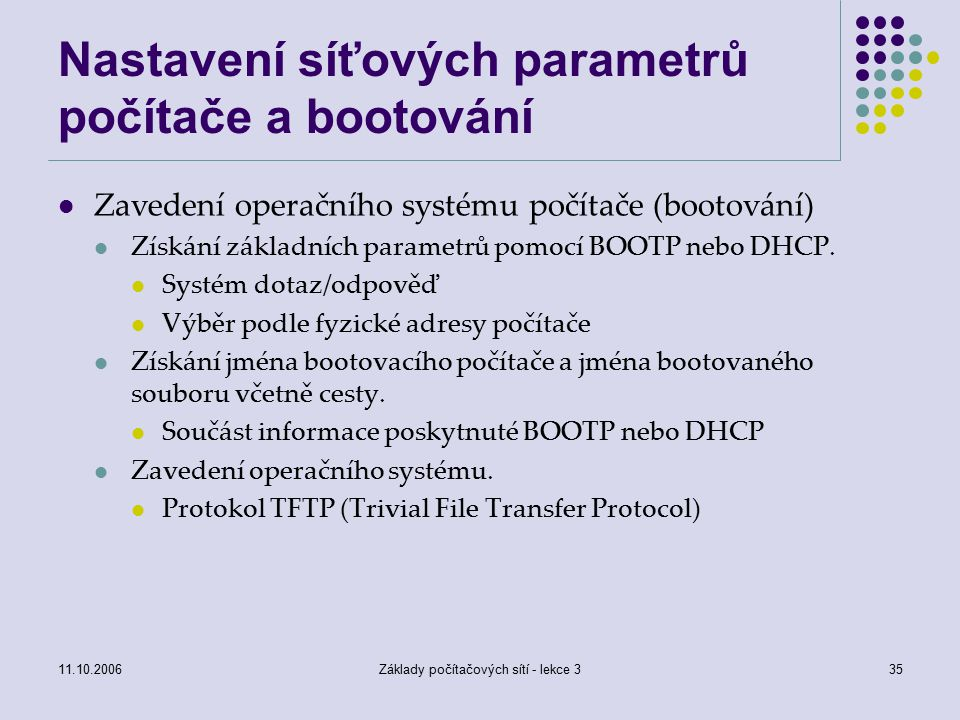 11.10.2006Základy počítačových sítí - lekce 335 Nastavení síťových parametrů počítače a bootování Zavedení operačního systému počítače (bootování) Získání základních parametrů pomocí BOOTP nebo DHCP.