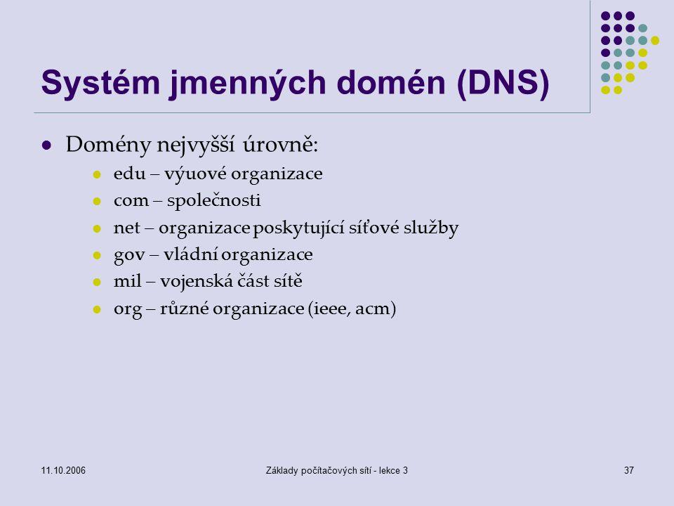 11.10.2006Základy počítačových sítí - lekce 337 Systém jmenných domén (DNS) Domény nejvyšší úrovně: edu – výuové organizace com – společnosti net – organizace poskytující síťové služby gov – vládní organizace mil – vojenská část sítě org – různé organizace (ieee, acm)