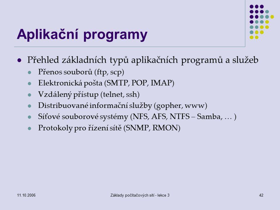 11.10.2006Základy počítačových sítí - lekce 342 Aplikační programy Přehled základních typů aplikačních programů a služeb Přenos souborů (ftp, scp) Elektronická pošta (SMTP, POP, IMAP) Vzdálený přístup (telnet, ssh) Distribuované informační služby (gopher, www) Síťové souborové systémy (NFS, AFS, NTFS – Samba, … ) Protokoly pro řízení sítě (SNMP, RMON)
