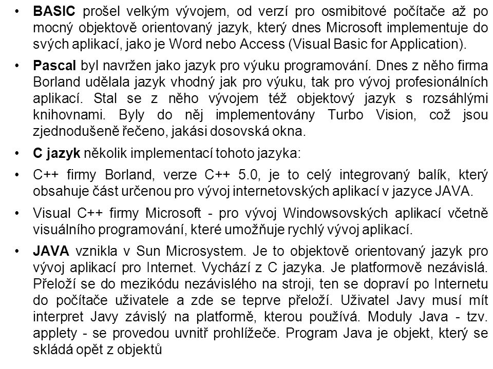 BASIC prošel velkým vývojem, od verzí pro osmibitové počítače až po mocný objektově orientovaný jazyk, který dnes Microsoft implementuje do svých aplikací, jako je Word nebo Access (Visual Basic for Application).