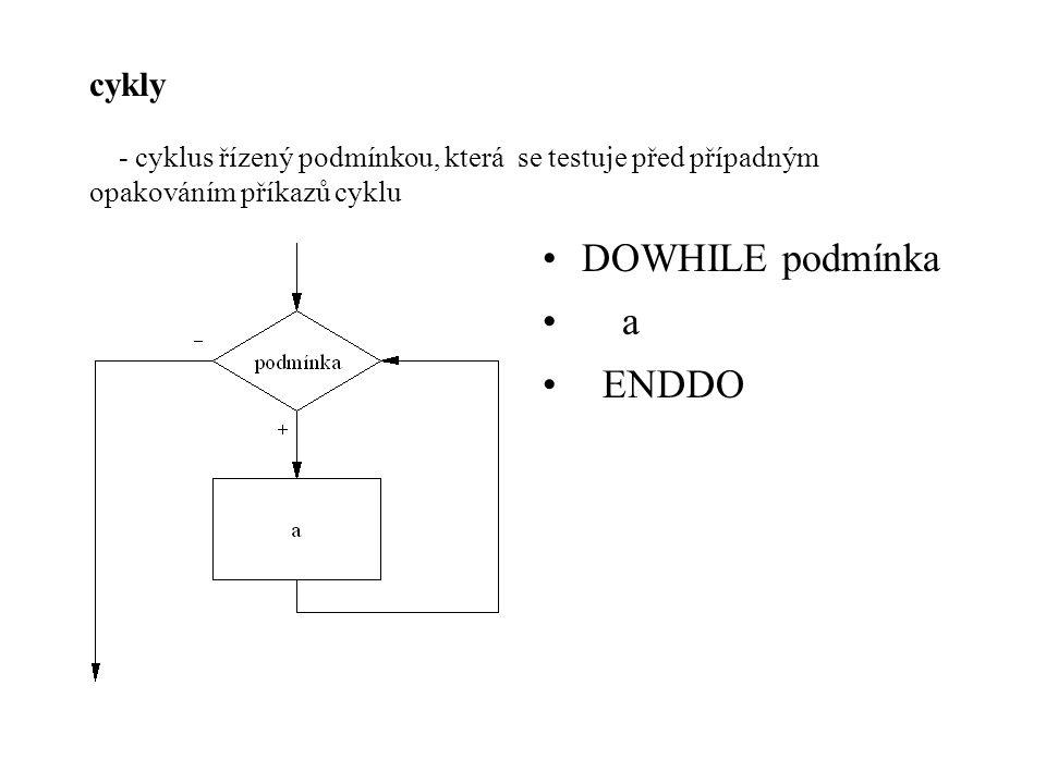 cykly - cyklus řízený podmínkou, která se testuje před případným opakováním příkazů cyklu DOWHILE podmínka a ENDDO