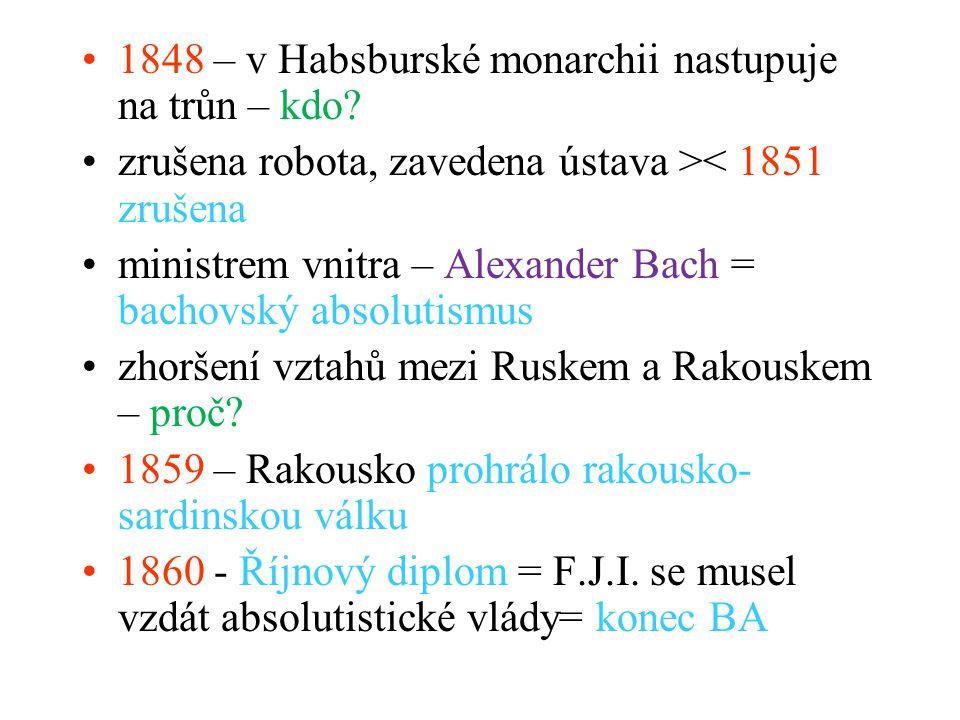 1848 – v Habsburské monarchii nastupuje na trůn – kdo? zrušena robota, zavedena ústava >< 1851 zrušena ministrem vnitra – Alexander Bach = bachovský a