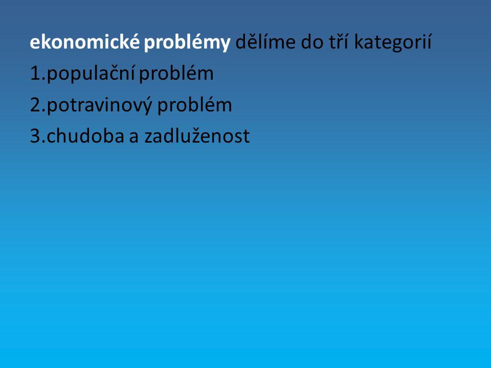 ekonomické problémy dělíme do tří kategorií 1.populační problém 2.potravinový problém 3.chudoba a zadluženost