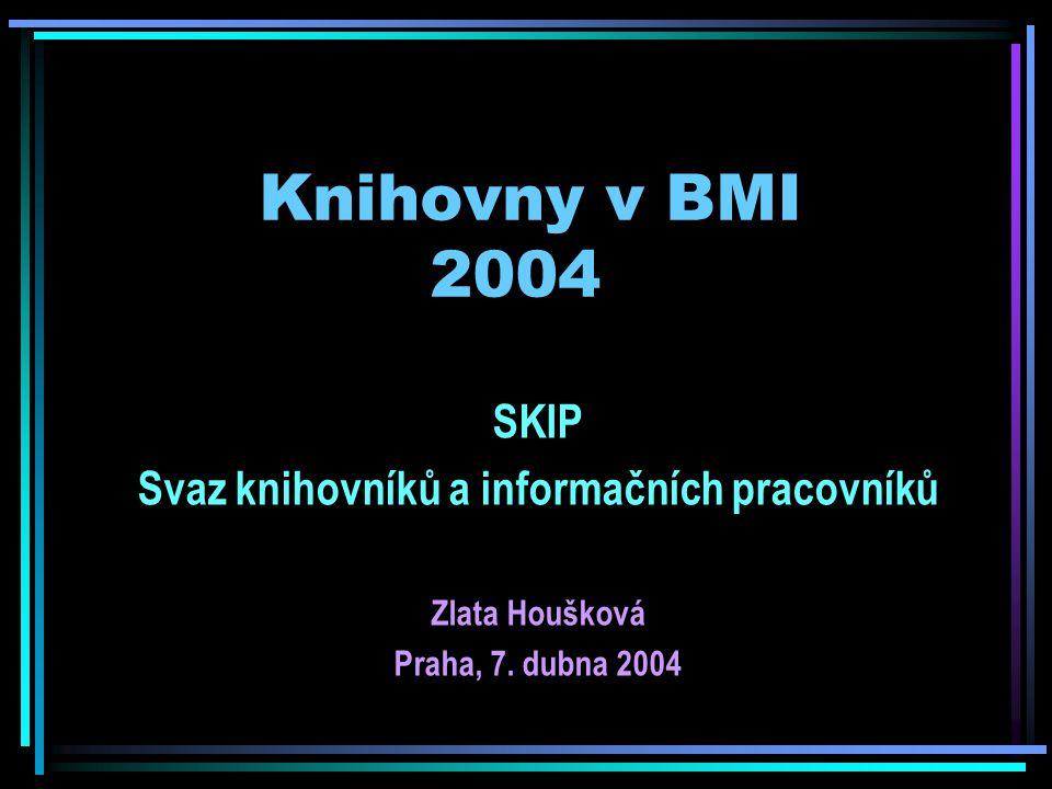 Knihovny v BMI 2004 SKIP Svaz knihovníků a informačních pracovníků Zlata Houšková Praha, 7.