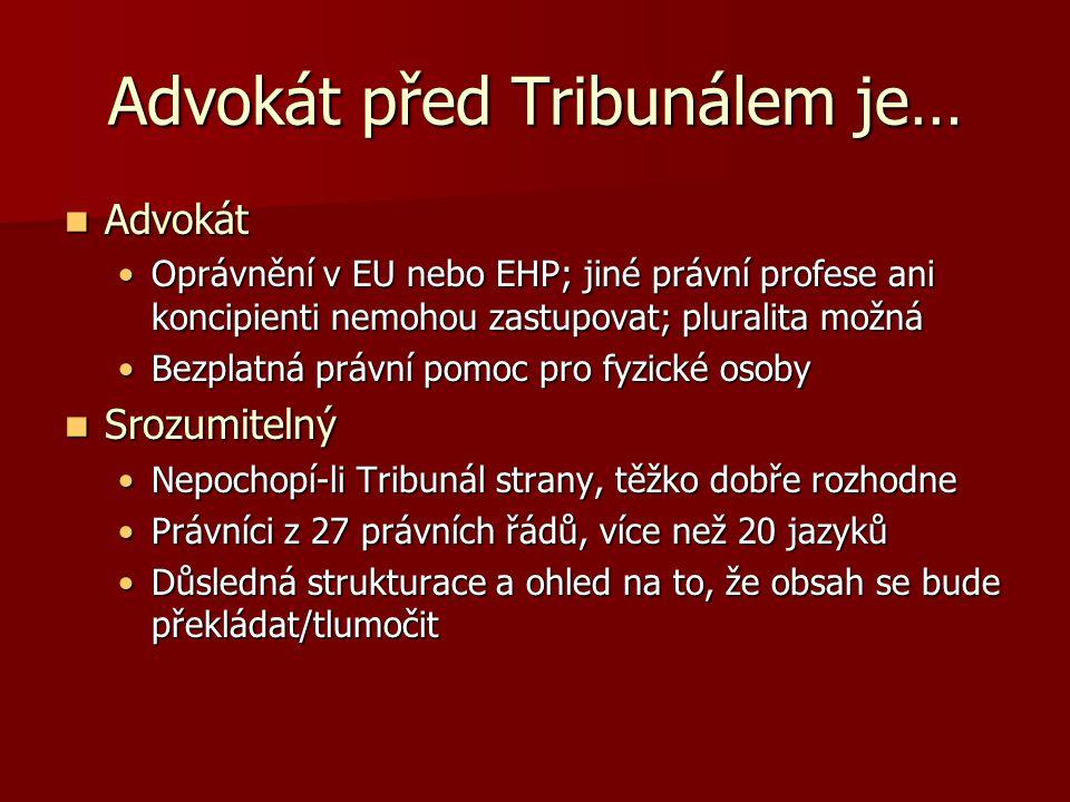 Advokát před Tribunálem je… Advokát Advokát Oprávnění v EU nebo EHP; jiné právní profese ani koncipienti nemohou zastupovat; pluralita možnáOprávnění v EU nebo EHP; jiné právní profese ani koncipienti nemohou zastupovat; pluralita možná Bezplatná právní pomoc pro fyzické osobyBezplatná právní pomoc pro fyzické osoby Srozumitelný Srozumitelný Nepochopí-li Tribunál strany, těžko dobře rozhodneNepochopí-li Tribunál strany, těžko dobře rozhodne Právníci z 27 právních řádů, více než 20 jazykůPrávníci z 27 právních řádů, více než 20 jazyků Důsledná strukturace a ohled na to, že obsah se bude překládat/tlumočitDůsledná strukturace a ohled na to, že obsah se bude překládat/tlumočit