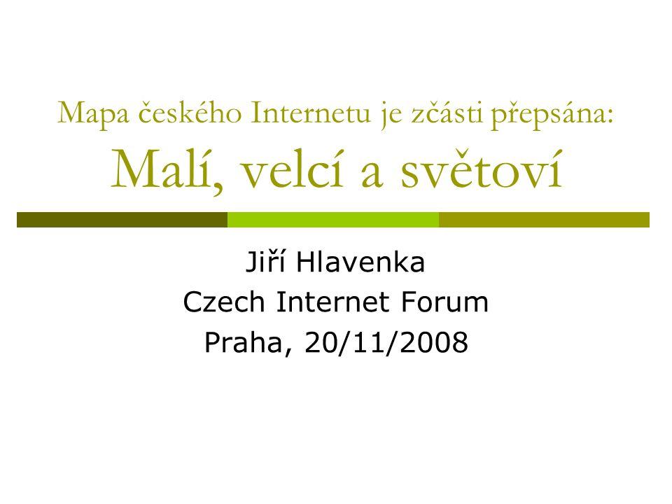 Mapa českého Internetu je zčásti přepsána: Malí, velcí a světoví Jiří Hlavenka Czech Internet Forum Praha, 20/11/2008