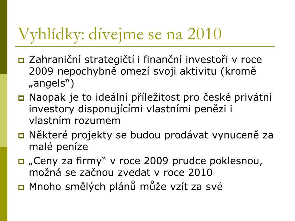 """Vyhlídky: dívejme se na 2010  Zahraniční strategičtí i finanční investoři v roce 2009 nepochybně omezí svoji aktivitu (kromě """"angels )  Naopak je to ideální příležitost pro české privátní investory disponujícími vlastními penězi i vlastním rozumem  Některé projekty se budou prodávat vynuceně za malé peníze  """"Ceny za firmy v roce 2009 prudce poklesnou, možná se začnou zvedat v roce 2010  Mnoho smělých plánů může vzít za své"""