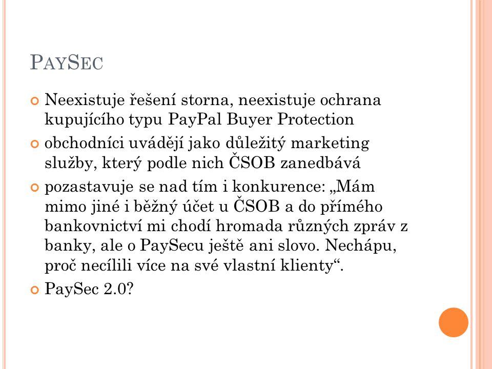 """P AY S EC Neexistuje řešení storna, neexistuje ochrana kupujícího typu PayPal Buyer Protection obchodníci uvádějí jako důležitý marketing služby, který podle nich ČSOB zanedbává pozastavuje se nad tím i konkurence: """"Mám mimo jiné i běžný účet u ČSOB a do přímého bankovnictví mi chodí hromada různých zpráv z banky, ale o PaySecu ještě ani slovo."""