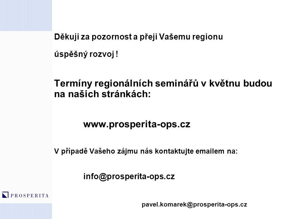 Děkuji za pozornost a přeji Vašemu regionu úspěšný rozvoj ! Termíny regionálních seminářů v květnu budou na našich stránkách: www.prosperita-ops.cz V