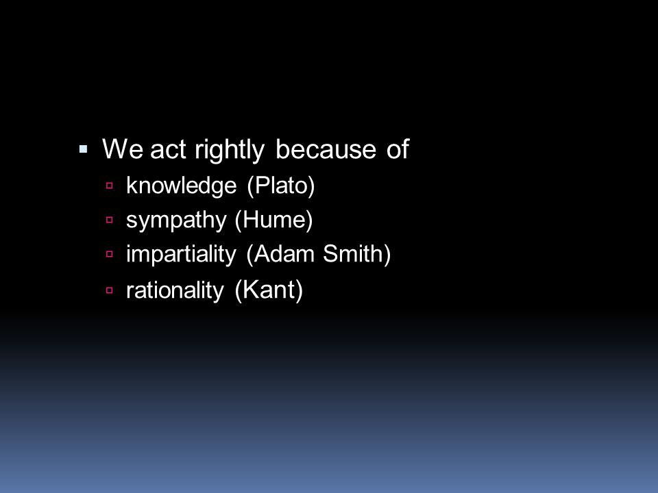  We act rightly because of  knowledge (Plato)  sympathy (Hume)  impartiality (Adam Smith)  rationality (Kant)