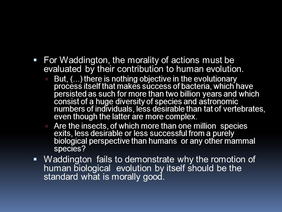  For Waddington, the morality of actions must be evaluated by their contribution to human evolution.  But, (...) there is nothing objective in the e