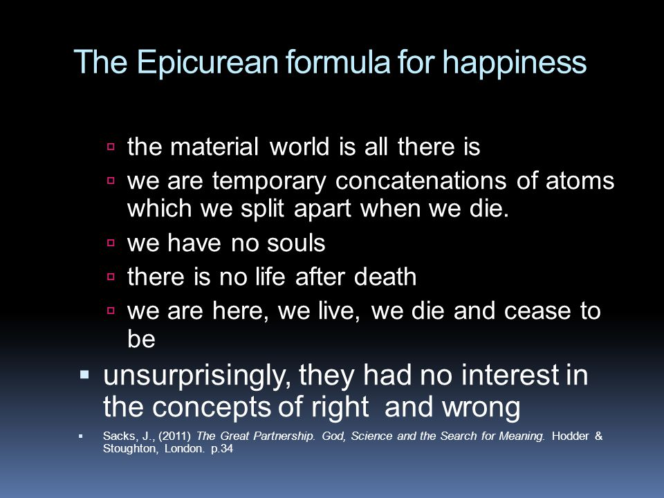 The Epicurean formula for happiness  the material world is all there is  we are temporary concatenations of atoms which we split apart when we die.