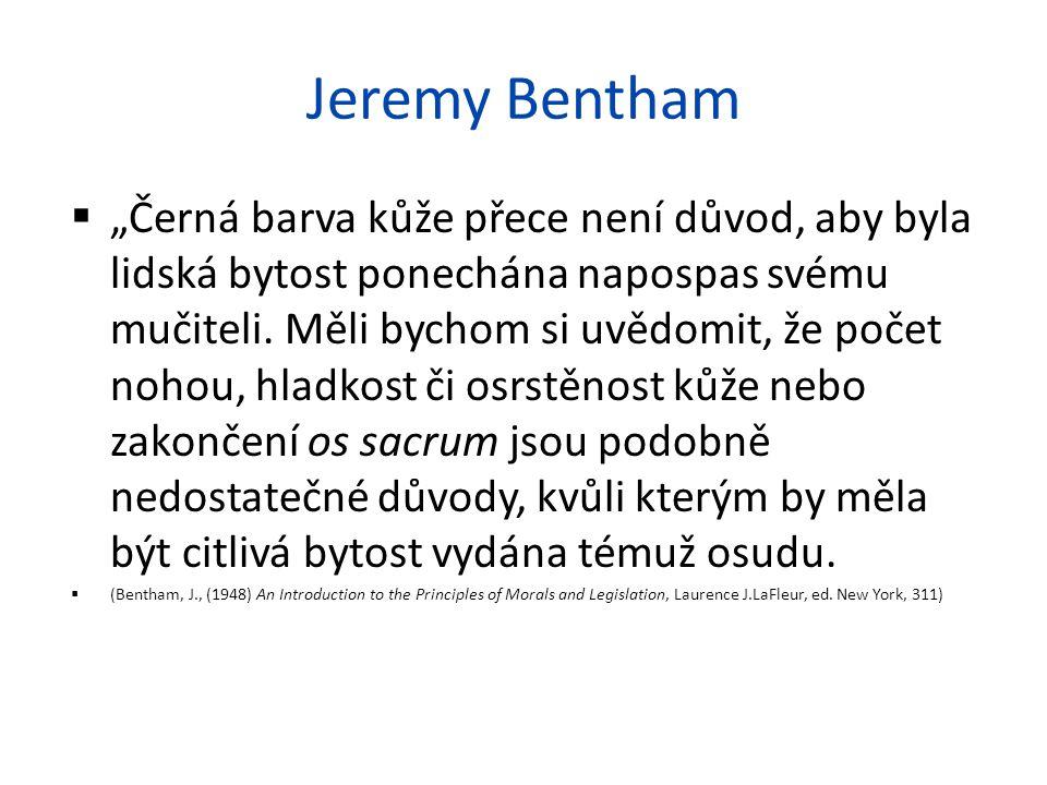 """Jeremy Bentham  """"Černá barva kůže přece není důvod, aby byla lidská bytost ponechána napospas svému mučiteli. Měli bychom si uvědomit, že počet nohou"""