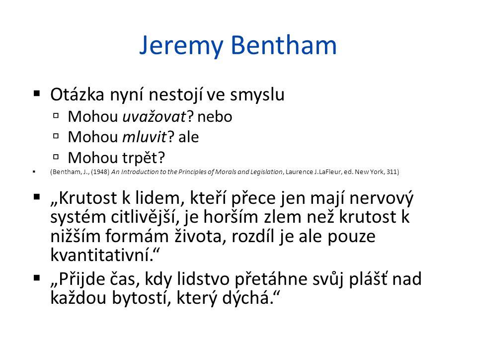 Jeremy Bentham  Otázka nyní nestojí ve smyslu  Mohou uvažovat? nebo  Mohou mluvit? ale  Mohou trpět?  (Bentham, J., (1948) An Introduction to the