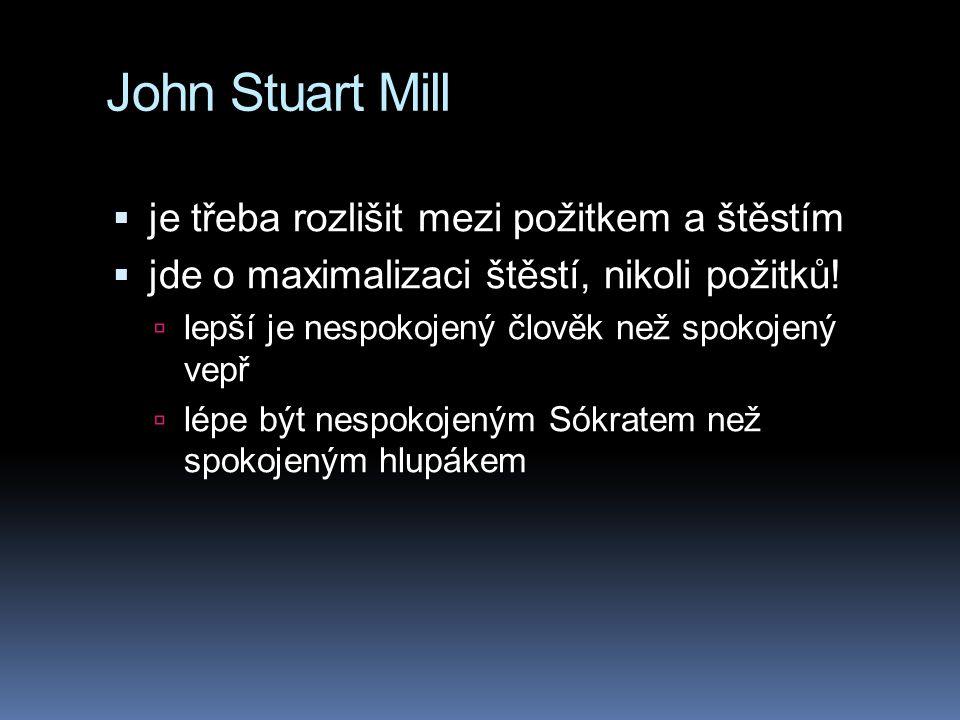 John Stuart Mill  je třeba rozlišit mezi požitkem a štěstím  jde o maximalizaci štěstí, nikoli požitků!  lepší je nespokojený člověk než spokojený