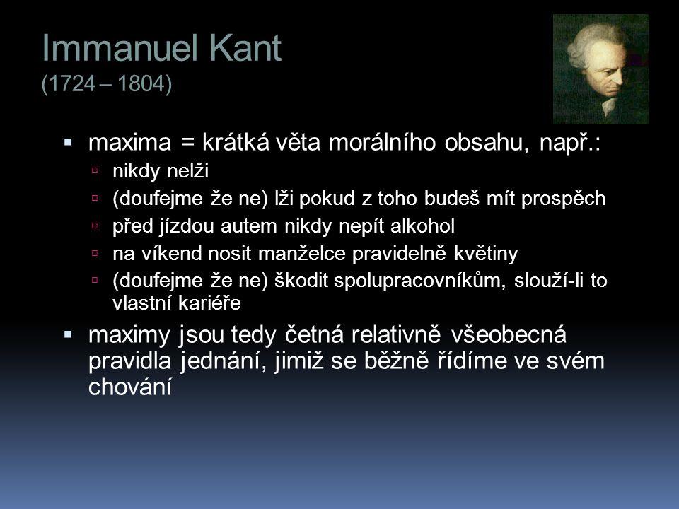 Immanuel Kant (1724 – 1804)  maxima = krátká věta morálního obsahu, např.:  nikdy nelži  (doufejme že ne) lži pokud z toho budeš mít prospěch  pře