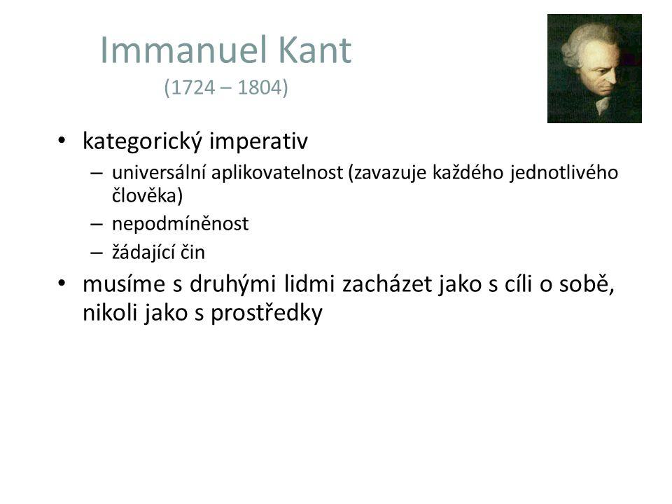Immanuel Kant (1724 – 1804) kategorický imperativ – universální aplikovatelnost (zavazuje každého jednotlivého člověka) – nepodmíněnost – žádající čin