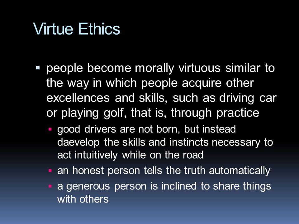 Virtue Ethics  people become morally virtuous similar to the way in which people acquire other excellences and skills, such as driving car or playing