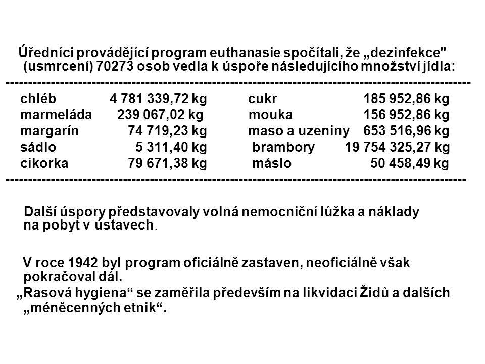 """Úředníci provádějící program euthanasie spočítali, že """"dezinfekce (usmrcení) 70273 osob vedla k úspoře následujícího množství jídla: -------------------------------------------------------------------------------------------------------- chléb 4 781 339,72 kg cukr 185 952,86 kg marmeláda 239 067,02 kg mouka 156 952,86 kg margarín 74 719,23 kg maso a uzeniny 653 516,96 kg sádlo 5 311,40 kg brambory19 754 325,27 kg cikorka 79 671,38 kg máslo 50 458,49 kg ------------------------------------------------------------------------------------------------------- Další úspory představovaly volná nemocniční lůžka a náklady na pobyt v ústavech."""