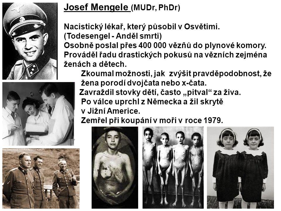 Josef Mengele (MUDr, PhDr) Nacistický lékař, který působil v Osvětimi. (Todesengel - Anděl smrti) Osobně poslal přes 400 000 vězňů do plynové komory.