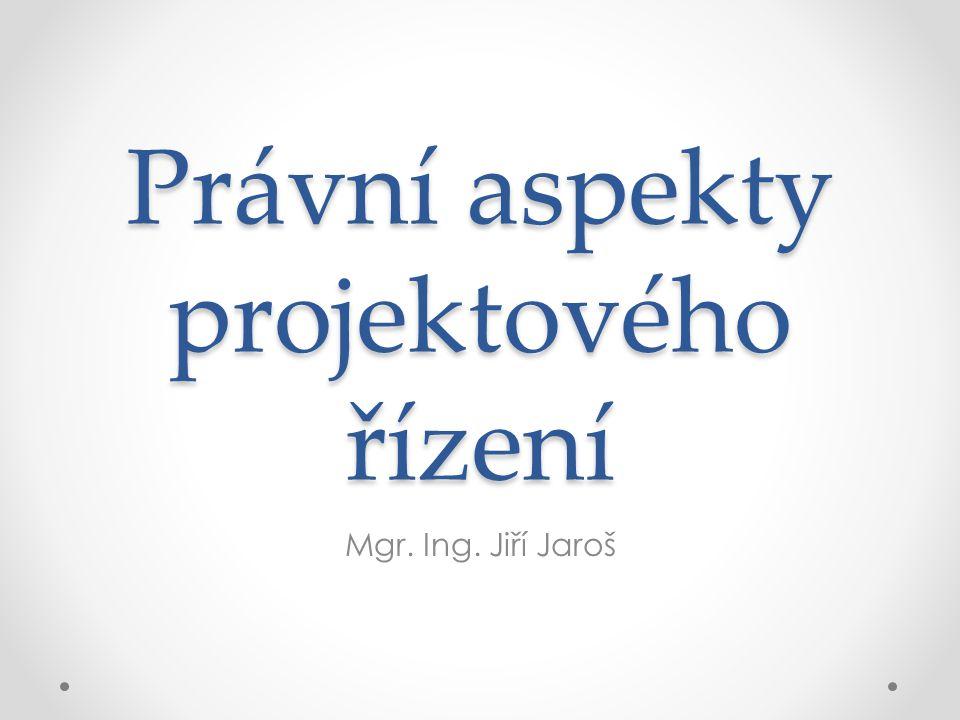 Právní aspekty projektového řízení Mgr. Ing. Jiří Jaroš