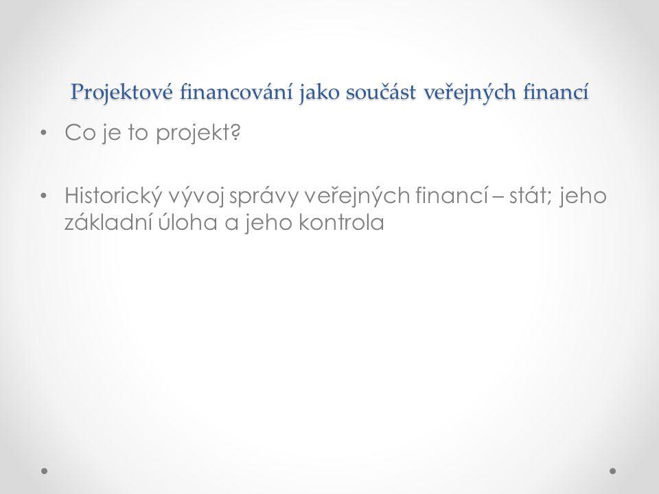 Projektové financování jako součást veřejných financí Co je to projekt? Historický vývoj správy veřejných financí – stát; jeho základní úloha a jeho k