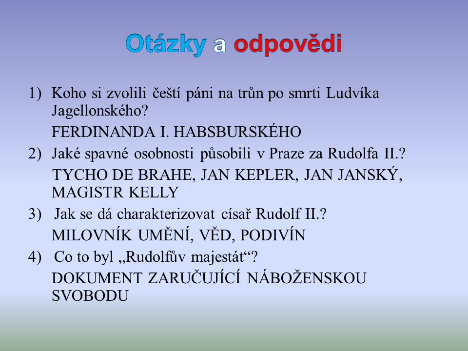 1)Koho si zvolili čeští páni na trůn po smrti Ludvíka Jagellonského? FERDINANDA I. HABSBURSKÉHO 2)Jaké spavné osobnosti působili v Praze za Rudolfa II