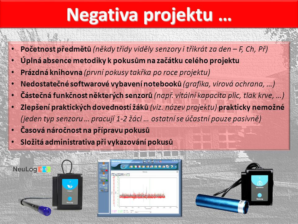 Negativa projektu … Početnost předmětů (někdy třídy viděly senzory i třikrát za den – F, Ch, Př) Úplná absence metodiky k pokusům na začátku celého projektu Prázdná knihovna (první pokusy takřka po roce projektu) Nedostatečné softwarové vybavení notebooků (grafika, virová ochrana, …) Částečná funkčnost některých senzorů (např.