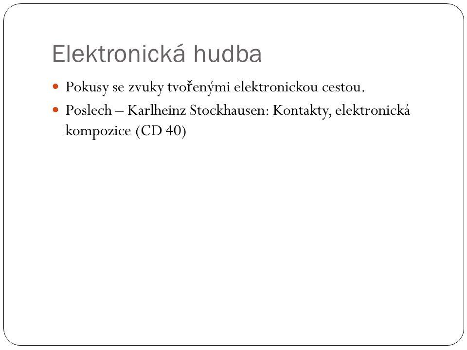 Elektronická hudba Pokusy se zvuky tvo ř enými elektronickou cestou. Poslech – Karlheinz Stockhausen: Kontakty, elektronická kompozice (CD 40)