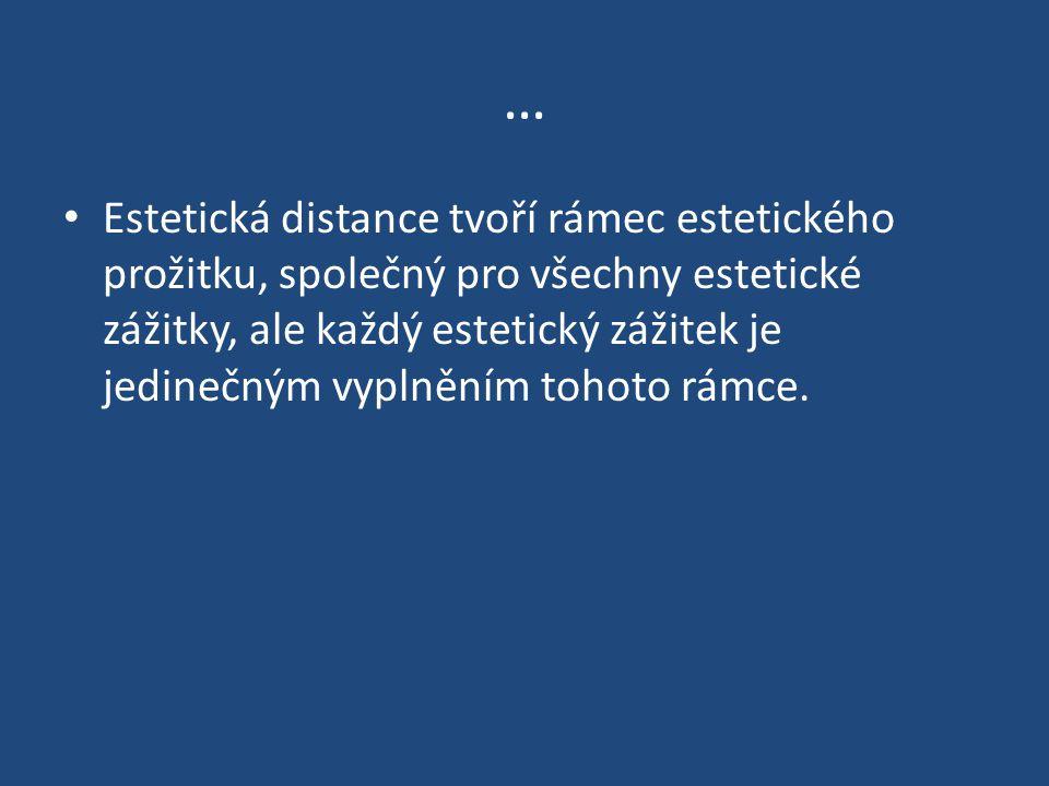 … Estetická distance tvoří rámec estetického prožitku, společný pro všechny estetické zážitky, ale každý estetický zážitek je jedinečným vyplněním tohoto rámce.