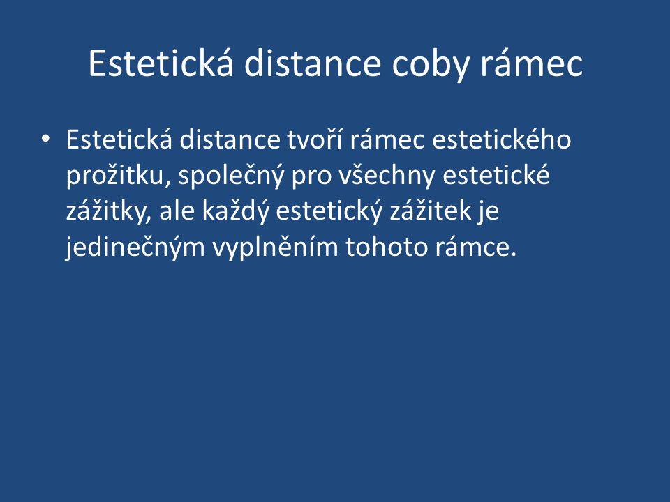 Estetická distance coby rámec Estetická distance tvoří rámec estetického prožitku, společný pro všechny estetické zážitky, ale každý estetický zážitek je jedinečným vyplněním tohoto rámce.