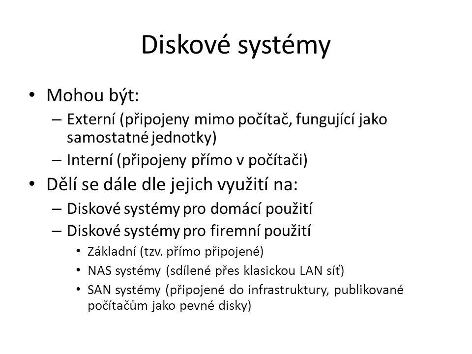 Interní a Externí diskové systémy Interní systémy – Zjednodušeně jsou to klasické konvenční pevné disky připojené přímo k řadičům pevných disků (u domácích počítačů obvykle přímo do desky, u serverů pak obvykle do speciálních řadičů – Komunikační rozhraní je obvykle SATA (pro domácí počítače) a SAS pro servery (ale i pracovní stanice) – Fungují jak v režimu diskového pole, tak v režimu JBOD (Just Bunch of disks), což je obvyklé u domácích počítačů Externí diskové systémy – Samostatná disková zařízení, která jsou fyzicky oddělena od počítače – Komunikační rozhraní je obvykle USB, FW či eSATA (pro domácí počítače) a SAS pro servery.