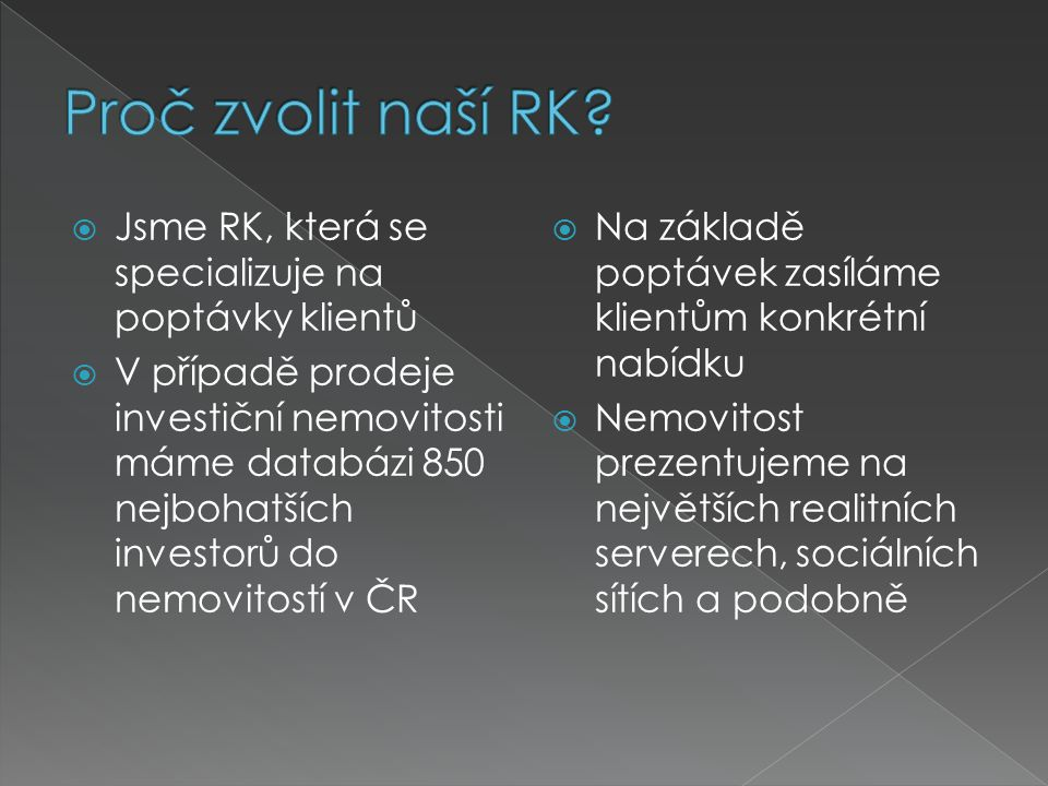  Jsme RK, která se specializuje na poptávky klientů  V případě prodeje investiční nemovitosti máme databázi 850 nejbohatších investorů do nemovitostí v ČR  Na základě poptávek zasíláme klientům konkrétní nabídku  Nemovitost prezentujeme na největších realitních serverech, sociálních sítích a podobně
