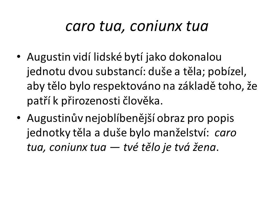 caro tua, coniunx tua Augustin vidí lidské bytí jako dokonalou jednotu dvou substancí: duše a těla; pobízel, aby tělo bylo respektováno na základě toho, že patří k přirozenosti člověka.