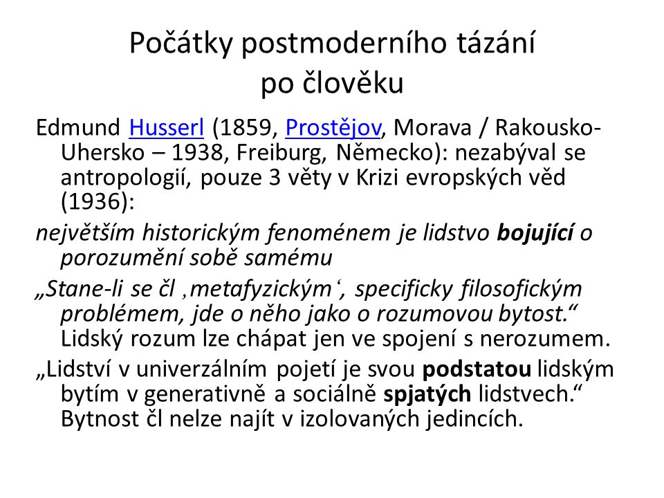 """Počátky postmoderního tázání po člověku Edmund Husserl (1859, Prostějov, Morava / Rakousko- Uhersko – 1938, Freiburg, Německo): nezabýval se antropologií, pouze 3 věty v Krizi evropských věd (1936):HusserlProstějov největším historickým fenoménem je lidstvo bojující o porozumění sobě samému """"Stane-li se čl ' metafyzickým ', specificky filosofickým problémem, jde o něho jako o rozumovou bytost. Lidský rozum lze chápat jen ve spojení s nerozumem."""
