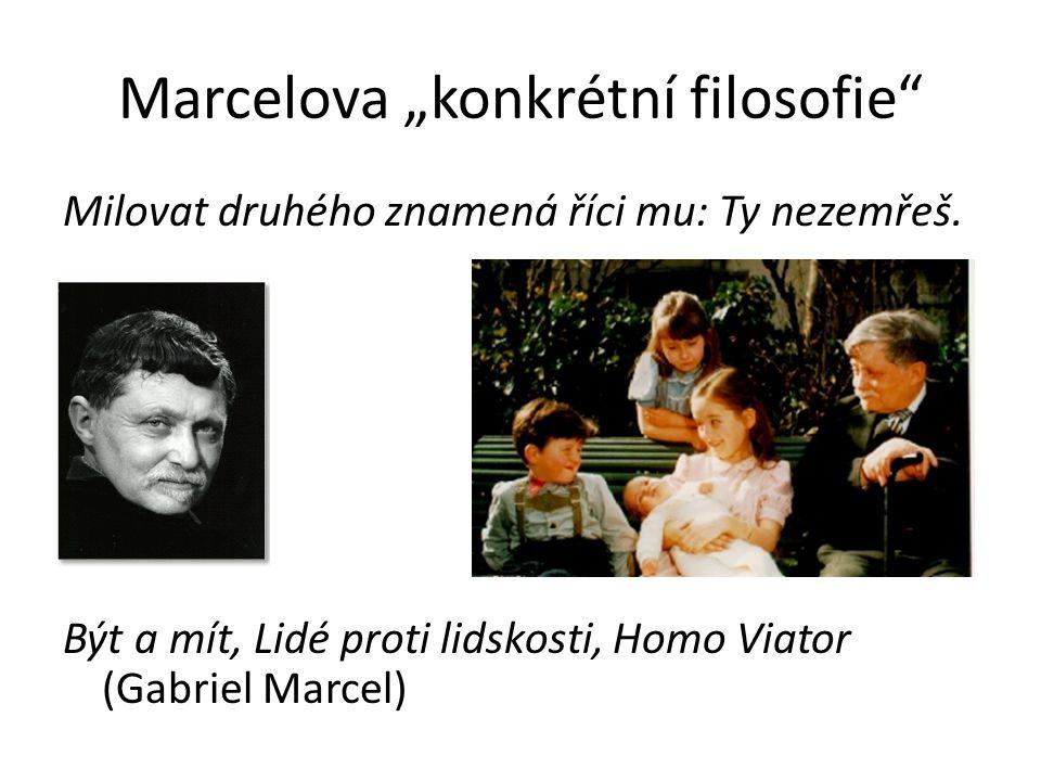 """Marcelova """"konkrétní filosofie"""" Milovat druhého znamená říci mu: Ty nezemřeš. Být a mít, Lidé proti lidskosti, Homo Viator (Gabriel Marcel)"""