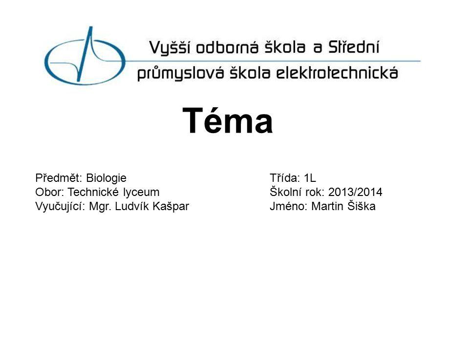 Téma Předmět: BiologieTřída: 1L Obor: Technické lyceumŠkolní rok: 2013/2014 Vyučující: Mgr. Ludvík KašparJméno: Martin Šiška